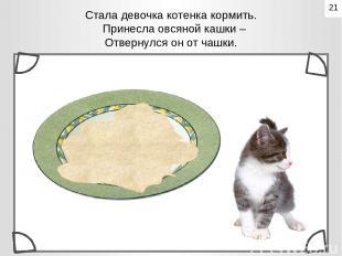 Стала девочка котенка кормить. Принесла овсяной кашки – Отвернулся он от чашк