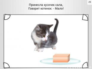 Принесла кусочек сала, Говорит котенок: - Мало! 23