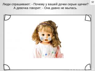 Люди спрашивают: - Почему у вашей дочки серые щечки? А девочка говорит: - Она да