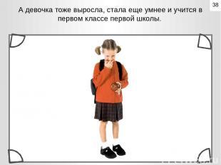 А девочка тоже выросла, стала еще умнее и учится в первом классе первой школы. 3