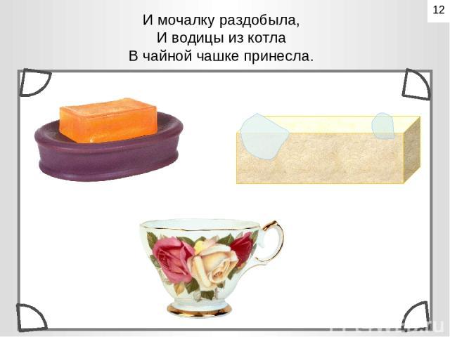 И мочалку раздобыла, И водицы из котла В чайной чашке принесла. 12