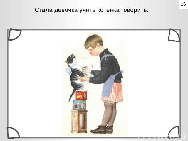 Стала девочка учить котенка говорить: 16
