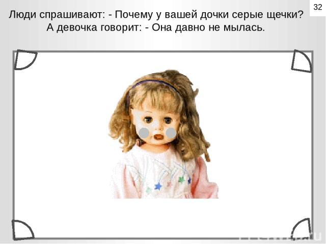 Люди спрашивают: - Почему у вашей дочки серые щечки? А девочка говорит: - Она давно не мылась. 32