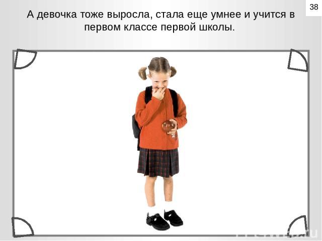 А девочка тоже выросла, стала еще умнее и учится в первом классе первой школы. 38