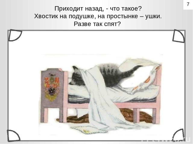 Приходит назад, - что такое? Хвостик на подушке, на простынке – ушки. Разве так спят? 7