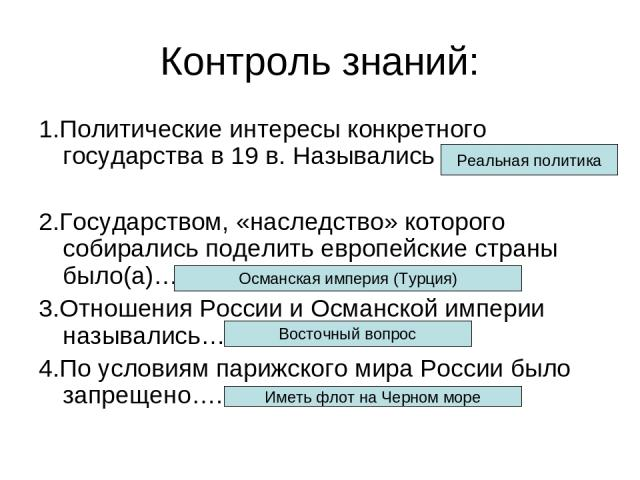 Контроль знаний: 1.Политические интересы конкретного государства в 19 в. Назывались 2.Государством, «наследство» которого собирались поделить европейские страны было(а)… 3.Отношения России и Османской империи назывались… 4.По условиям парижского мир…