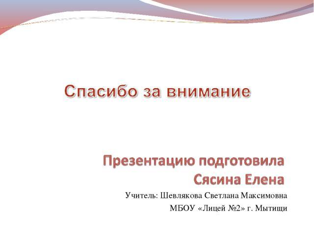Учитель: Шевлякова Светлана Максимовна МБОУ «Лицей №2» г. Мытищи