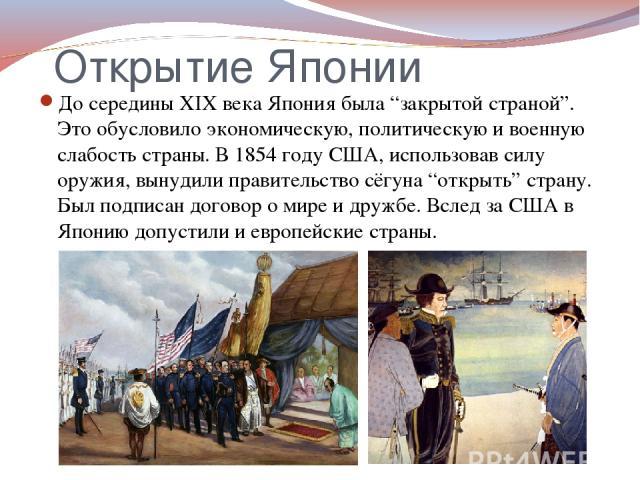 """Открытие Японии До середины XIX века Япония была """"закрытой страной"""". Это обусловило экономическую, политическую и военную слабость страны. В 1854 году США, использовав силу оружия, вынудили правительство сёгуна """"открыть"""" страну. Был подписан договор…"""