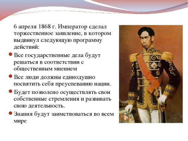 6 апреля 1868 г. Император сделал торжественное заявление, в котором выдвинул следующую программу действий: Все государственные дела будут решаться в соответствии с общественным мнением Все люди должны единодушно посвятить себя преуспеванию нации. Б…