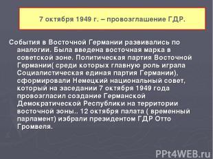 7 октября 1949 г. – провозглашение ГДР. События в Восточной Германии развивались