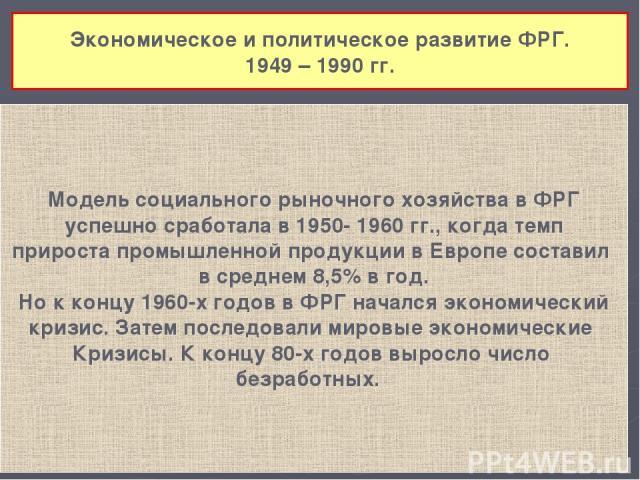 Экономическое и политическое развитие ФРГ. 1949 – 1990 гг. Модель социального рыночного хозяйства в ФРГ успешно сработала в 1950- 1960 гг., когда темп прироста промышленной продукции в Европе составил в среднем 8,5% в год. Но к концу 1960-х годов в …