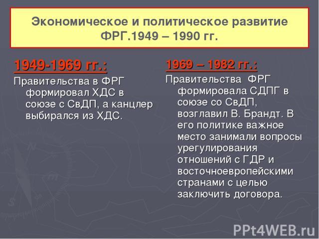 Экономическое и политическое развитие ФРГ.1949 – 1990 гг. 1949-1969 гг.: Правительства в ФРГ формировал ХДС в союзе с СвДП, а канцлер выбирался из ХДС. 1969 – 1982 гг.: Правительства ФРГ формировала СДПГ в союзе со СвДП, возглавил В. Брандт. В его п…