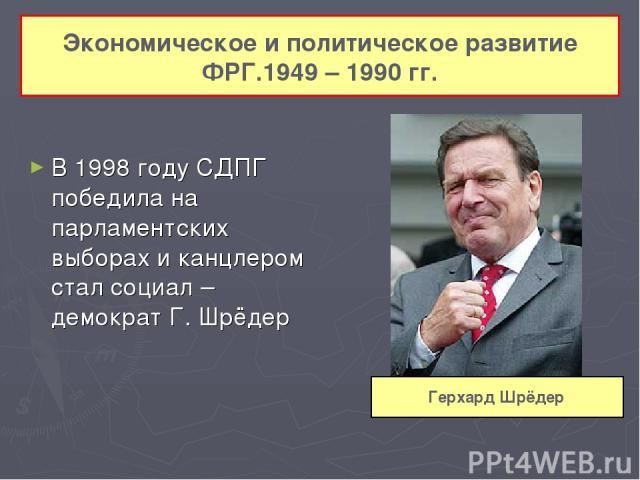 В 1998 году СДПГ победила на парламентских выборах и канцлером стал социал – демократ Г. Шрёдер Экономическое и политическое развитие ФРГ.1949 – 1990 гг. Герхард Шрёдер