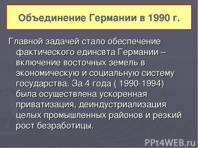 Главной задачей стало обеспечение фактического единсвта Германии – включение восточных земель в экономическую и социальную систему государства. За 4 года ( 1990-1994) была осуществлена ускоренная приватизация, деиндустриализация целых промышленных р…