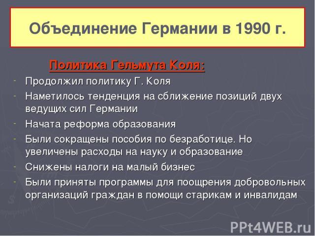 Объединение Германии в 1990 г. Политика Гельмута Коля: Продолжил политику Г. Коля Наметилось тенденция на сближение позиций двух ведущих сил Германии Начата реформа образования Были сокращены пособия по безработице. Но увеличены расходы на науку и о…
