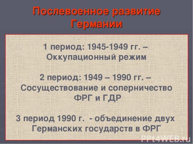 Послевоенное развитие Германии 1 период: 1945-1949 гг. – Оккупационный режим 2 период: 1949 – 1990 гг. – Сосуществование и соперничество ФРГ и ГДР 3 период 1990 г. - объединение двух Германских государств в ФРГ