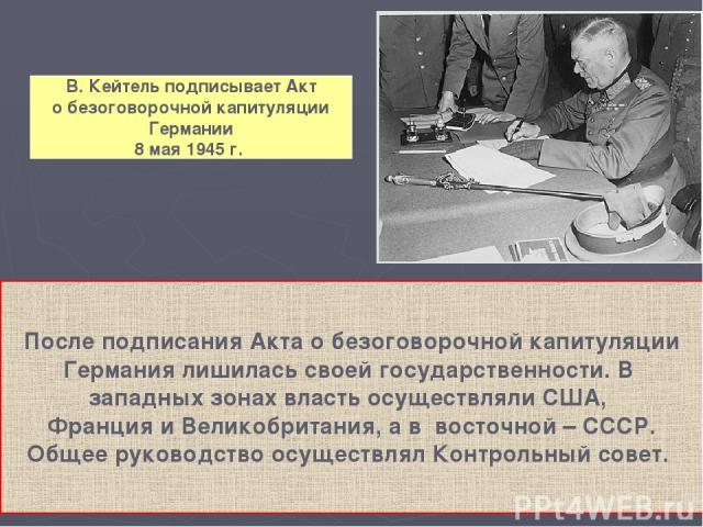 В. Кейтель подписывает Акт о безоговорочной капитуляции Германии 8 мая 1945 г. После подписания Акта о безоговорочной капитуляции Германия лишилась своей государственности. В западных зонах власть осуществляли США, Франция и Великобритания, а в вост…