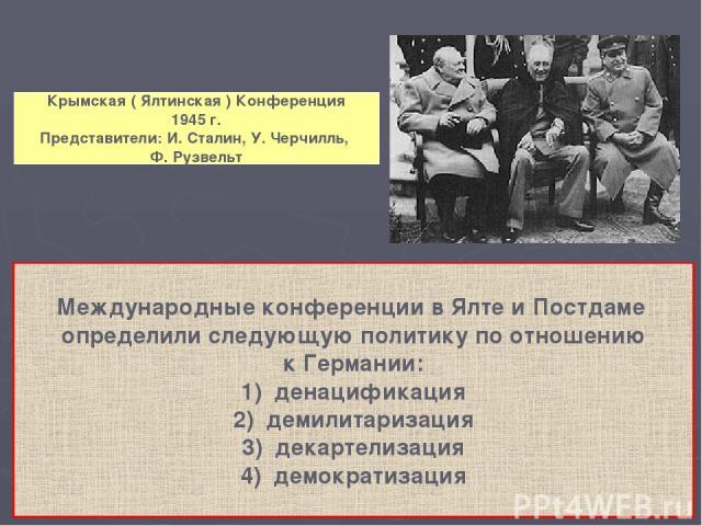 Крымская ( Ялтинская ) Конференция 1945 г. Представители: И. Сталин, У. Черчилль, Ф. Рузвельт Международные конференции в Ялте и Постдаме определили следующую политику по отношению к Германии: денацификация демилитаризация декартелизация демократизация