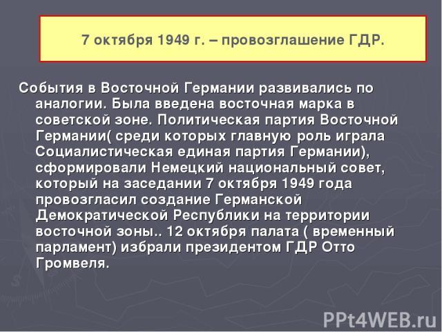 7 октября 1949 г. – провозглашение ГДР. События в Восточной Германии развивались по аналогии. Была введена восточная марка в советской зоне. Политическая партия Восточной Германии( среди которых главную роль играла Социалистическая единая партия Гер…