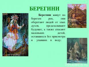 БЕРЕГИНИ Берегини живут по берегам рек, они оберегают людей от злых духов, предс