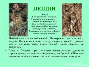 ЛЕШИЙ Леший живет в лесной чащобе. Он охраняет лес и лесных зверей. Иногда он