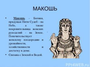 МАКОШЬ  Макошь - Богиня, прядущая Нити Судеб - на Небе, а также покровительница