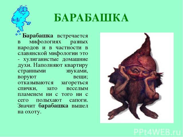 БАРАБАШКА Барабашка встречается в мифологиях разных народов и в частности в славянской мифологии это - хулиганистые домашние духи. Наполняют квартиру странными звуками, воруют вещи; отказываются загореться спички, зато веселым пламенем ни с того ни …