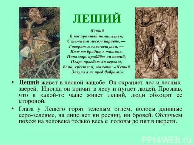 ЛЕШИЙ Леший живет в лесной чащобе. Он охраняет лес и лесных зверей. Иногда он кричит в лесу и пугает людей.Прознав, что в какой-то чаще живет леший, люди обходят ее стороной. Глаза у Лешего горят зеленым огнем, волосы длинные серо-зеленые, на лиц…
