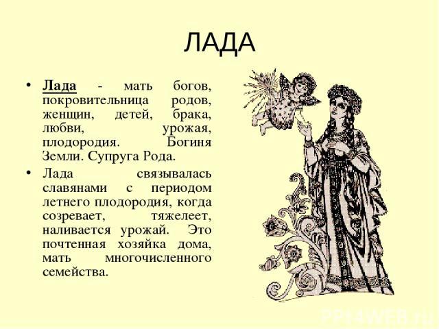 ЛАДА Лада - мать богов, покровительница родов, женщин, детей, брака, любви, урожая, плодородия. Богиня Земли.Супруга Рода. Лада связывалась славянами с периодом летнего плодородия, когда созревает, тяжелеет, наливается урожай. Это почтенная хозяйк…