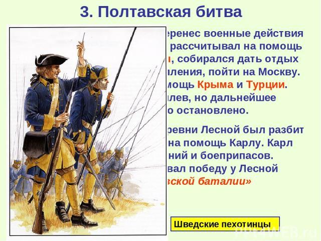 3. Полтавская битва Карл разгромил Августа и перенес военные действия на территорию Украины. Он рассчитывал на помощь со стороны гетмана Мазепы, собирался дать отдых войскам и, получив подкрепления, пойти на Москву. Также рассчитывал на помощь Крыма…