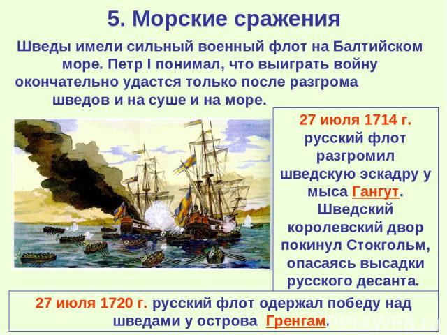 5. Морские сражения Шведы имели сильный военный флот на Балтийском море. Петр I понимал, что выиграть войну окончательно удастся только после разгрома шведов и на суше и на море. 27 июля 1714 г. русский флот разгромил шведскую эскадру у мыса Гангут.…