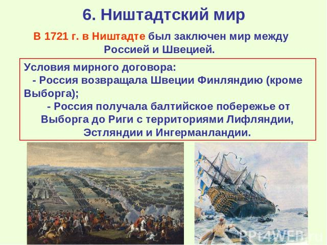 6. Ништадтский мир В 1721 г. в Ништадте был заключен мир между Россией и Швецией. Условия мирного договора: - Россия возвращала Швеции Финляндию (кроме Выборга); - Россия получала балтийское побережье от Выборга до Риги с территориями Лифляндии, Эст…