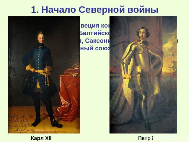 1. Начало Северной войны К началу 18 века Швеция контролировала все восточное побережье Балтийского моря. В 1699 г. Россия, Саксония и Дания заключили военный союз («Северный союз») против Швеции. Карл XII Петр I