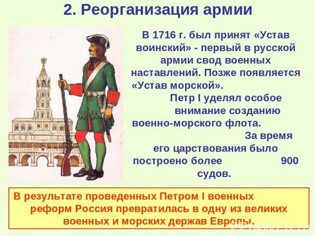 2. Реорганизация армии В 1716 г. был принят «Устав воинский» - первый в русской армии свод военных наставлений. Позже появляется «Устав морской». Петр I уделял особое внимание созданию военно-морского флота. За время его царствования было построено …