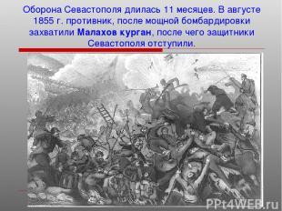 Оборона Севастополя длилась 11 месяцев. В августе 1855 г. противник, после мощно