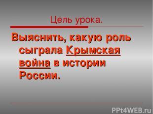 Цель урока. Выяснить, какую роль сыграла Крымская война в истории России.