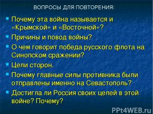 ВОПРОСЫ ДЛЯ ПОВТОРЕНИЯ: Почему эта война называется и «Крымской» и «Восточной»?
