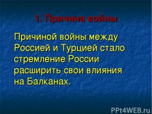 1. Причина войны Причиной войны между Россией и Турцией стало стремление России