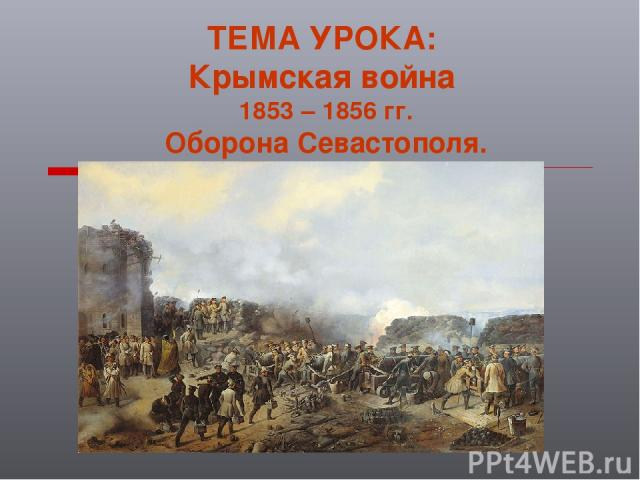 ТЕМА УРОКА: Крымская война 1853 – 1856 гг. Оборона Севастополя.