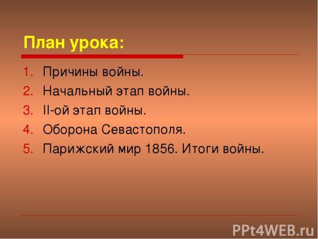 План урока: Причины войны. Начальный этап войны. II-ой этап войны. Оборона Севастополя. Парижский мир 1856. Итоги войны.
