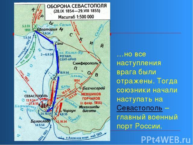 …но все наступления врага были отражены. Тогда союзники начали наступать на Севастополь – главный военный порт России.