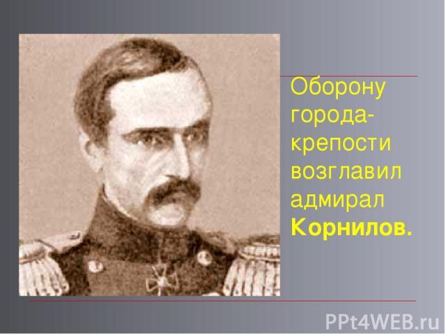 Оборону города-крепости возглавил адмирал Корнилов.