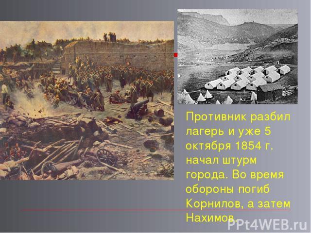 Противник разбил лагерь и уже 5 октября 1854 г. начал штурм города. Во время обороны погиб Корнилов, а затем Нахимов.