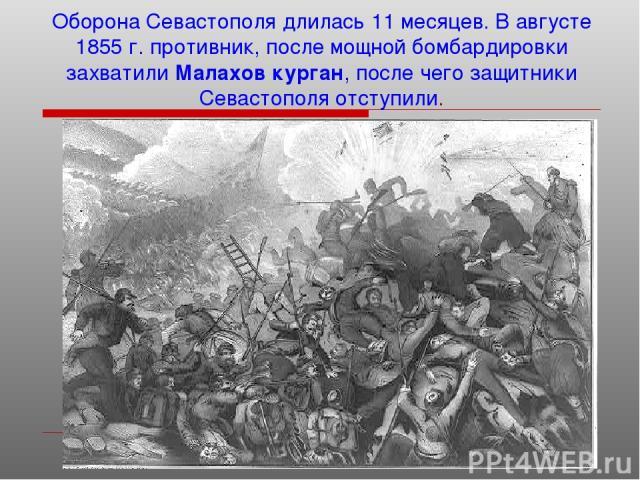 Оборона Севастополя длилась 11 месяцев. В августе 1855 г. противник, после мощной бомбардировки захватили Малахов курган, после чего защитники Севастополя отступили.