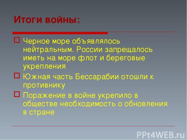 Итоги войны: Черное море объявлялось нейтральным. России запрещалось иметь на море флот и береговые укрепления Южная часть Бессарабии отошли к противнику Поражение в войне укрепило в обществе необходимость о обновления в стране