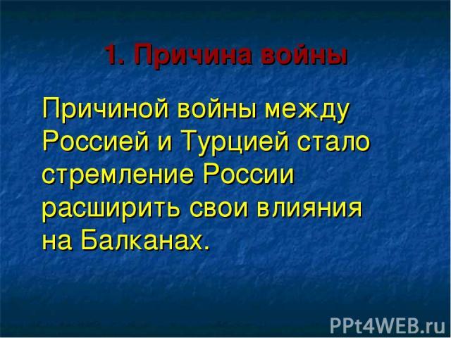 1. Причина войны Причиной войны между Россией и Турцией стало стремление России расширить свои влияния на Балканах.