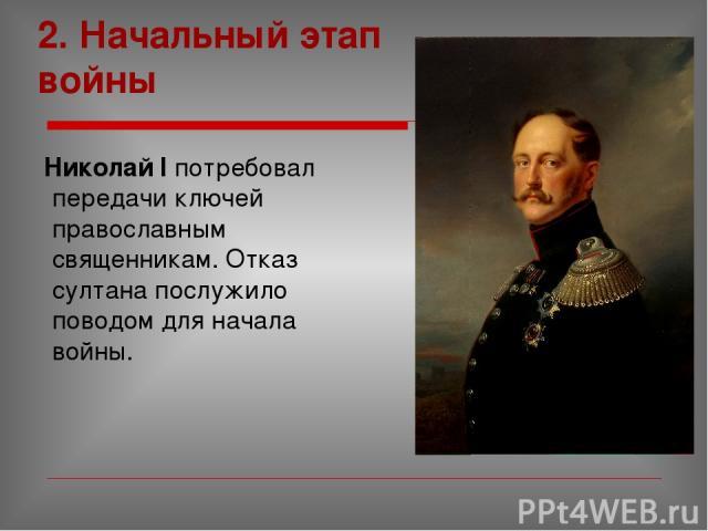 2. Начальный этап войны Николай I потребовал передачи ключей православным священникам. Отказ султана послужило поводом для начала войны.