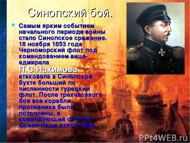 Синопский бой. Самым ярким событием начального периода войны стало Синопское сражение. 18 ноября 1853 года Черноморский флот под командованием вице-адмирала П.С.Нахимова атаковала в Синопской бухте больший по численности турецкий флот. После трехчас…