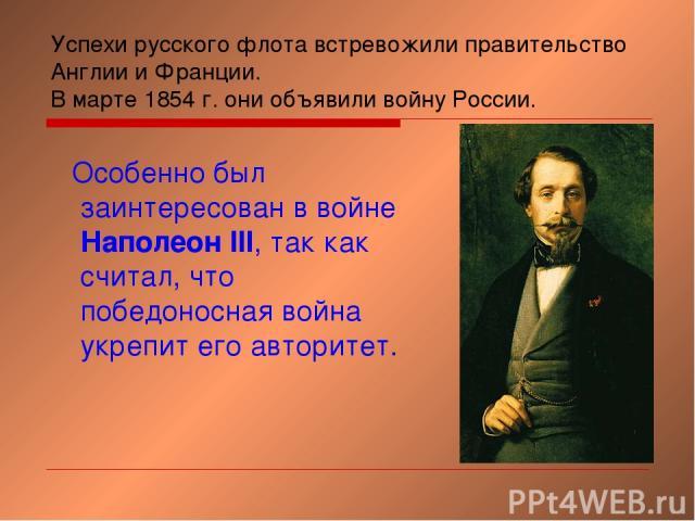 Успехи русского флота встревожили правительство Англии и Франции. В марте 1854 г. они объявили войну России. Особенно был заинтересован в войне Наполеон III, так как считал, что победоносная война укрепит его авторитет.