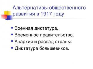Альтернативы общественного развития в 1917 году Военная диктатура. Временное пра